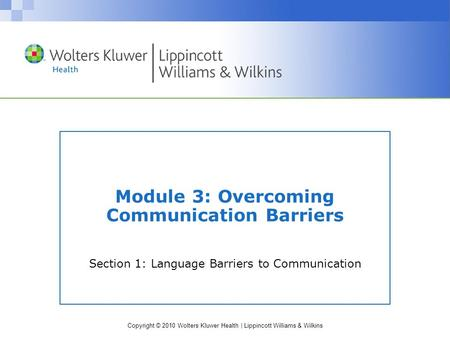 Copyright © 2010 Wolters Kluwer Health | Lippincott Williams & Wilkins Module 3: Overcoming Communication Barriers Section 1: Language Barriers to Communication.