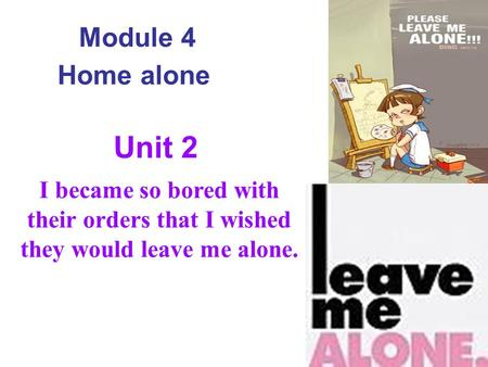 Module 4 Home alone I became so bored with their orders that I wished they would leave me alone. Unit 2.
