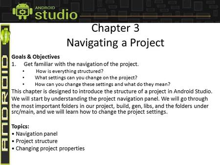 Chapter 3 Navigating a Project Goals & Objectives 1.Get familiar with the navigation of the project. How is everything structured? What settings can you.