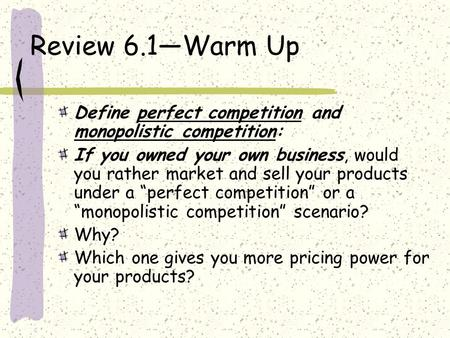 Review 6.1—Warm Up Define perfect competition and monopolistic competition: If you owned your own business, would you rather market and sell your products.