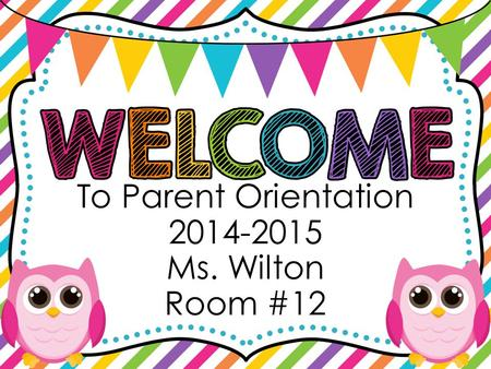 To Parent Orientation 2014-2015 Ms. Wilton Room #12.