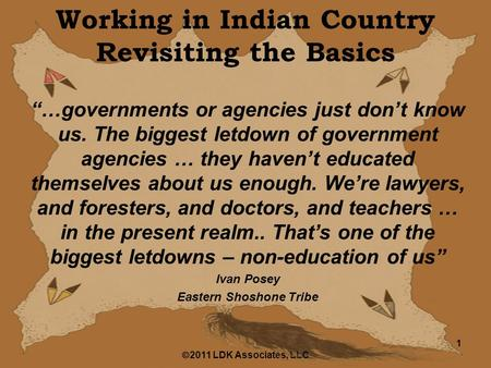 " 2011 LDK Associates, LLC 1 Working in <strong>Indian</strong> Country Revisiting the Basics ""…governments or agencies just don't know us. The biggest letdown of government."