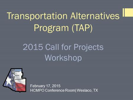 Transportation Alternatives Program (TAP) 2015 Call for Projects Workshop February 17, 2015 HCMPO Conference Room| Weslaco, TX.