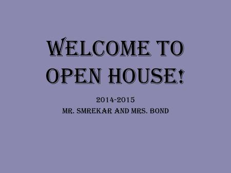 Welcome to Open House! 2014-2015 MR. Smrekar and Mrs. Bond.