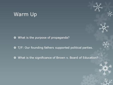 Warm Up  What is the purpose of propaganda?  T/F: Our founding fathers supported political parties.  What is the significance of Brown v. Board of Education?
