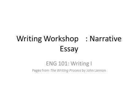 Writing Workshop: Narrative Essay ENG 101: Writing I Pages from The Writing Process by John Lannon.