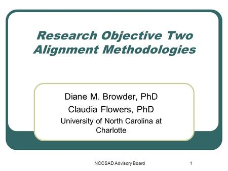 NCCSAD Advisory Board1 Research Objective Two Alignment Methodologies Diane M. Browder, PhD Claudia Flowers, PhD University of North Carolina at Charlotte.