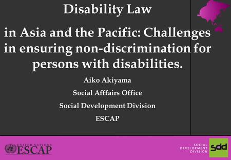 1 Disability Law in Asia and the Pacific: Challenges in ensuring non-discrimination for persons with disabilities. Aiko Akiyama Social Afffairs Office.