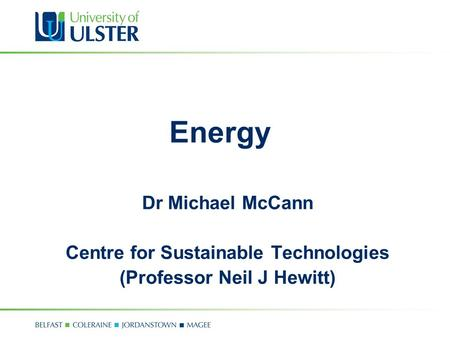Energy Dr Michael McCann Centre for Sustainable Technologies (Professor Neil J Hewitt)