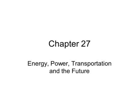 Chapter 27 Energy, Power, Transportation and the Future.