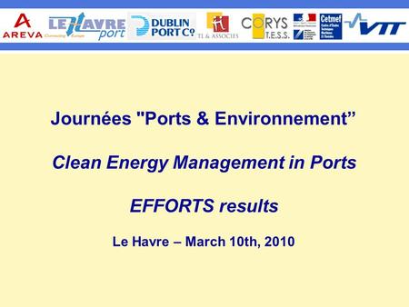 "Journées Ports & Environnement"" Clean Energy Management in Ports EFFORTS results Le Havre – March 10th, 2010."
