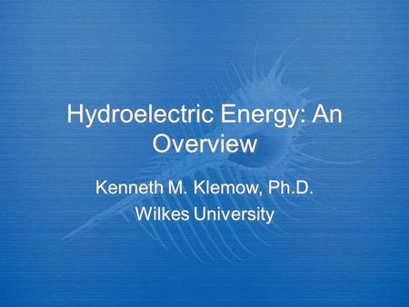 Hydroelectric Energy: An Overview Kenneth M. Klemow, Ph.D. Wilkes University Kenneth M. Klemow, Ph.D. Wilkes University.