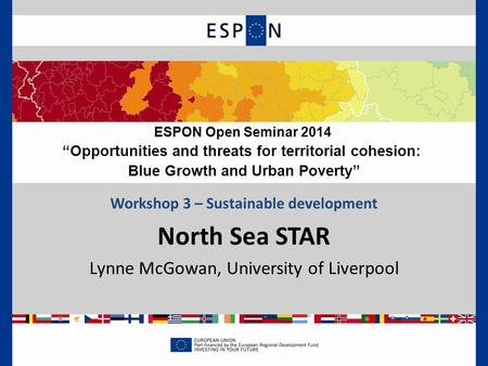 "Workshop 3 – Sustainable development North Sea STAR Lynne McGowan, University of Liverpool ESPON Open Seminar 2014 ""Opportunities and threats for territorial."