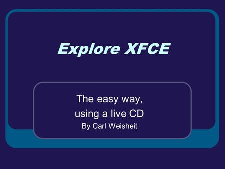 Explore XFCE The easy way, using a live CD By Carl Weisheit.