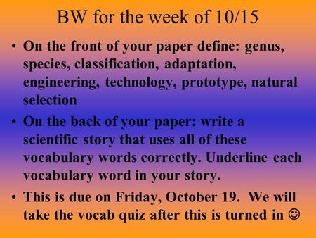BW for the week of 10/15 On the front of your paper define: genus, species, classification, adaptation, engineering, technology, prototype, natural selection.