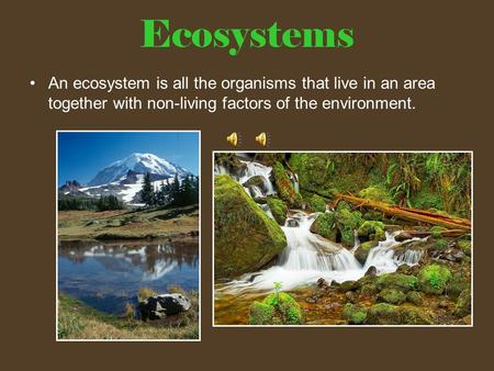 Ecosystems An ecosystem is all the organisms that live in an area together with non-living factors of the environment.