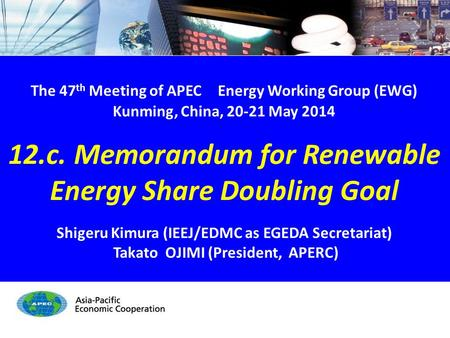 EWG47 12.c. RE Share Doubling Goal - 1/17 The 47 th Meeting of APEC Energy Working Group (EWG) Kunming, China, 20-21 May 2014 12.c. Memorandum for Renewable.