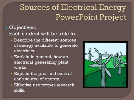  Objectives: Each student will be able to… Describe the different sources of energy available to generate electricity. Explain in general, how an electrical.