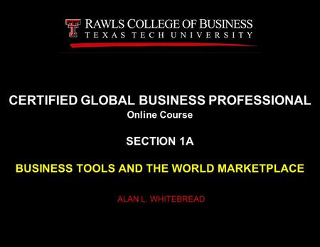 CERTIFIED GLOBAL BUSINESS PROFESSIONAL Online Course SECTION 1A BUSINESS TOOLS AND THE WORLD MARKETPLACE ALAN L. WHITEBREAD.