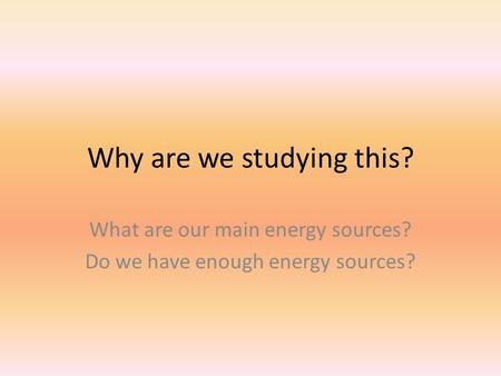Why are we studying this? What are our main energy sources? Do we have enough energy sources?