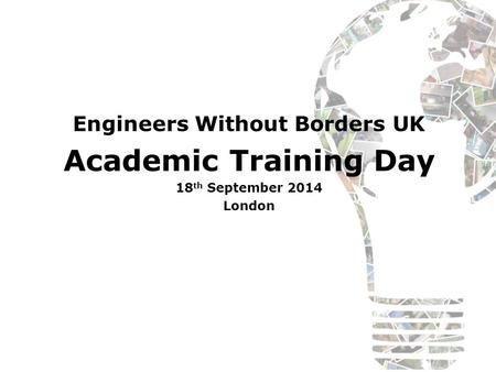 Engineers Without Borders UK Academic Training Day 18 th September 2014 London.