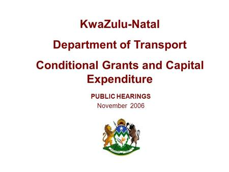 PUBLIC HEARINGS November 2006 KwaZulu-Natal Department of Transport Conditional Grants and Capital Expenditure.