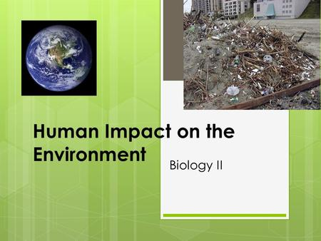 Human Impact on the Environment Biology II.  How have we changed the natural landscape of the earth?