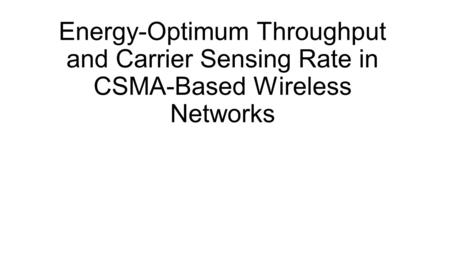 Energy-Optimum Throughput and Carrier Sensing Rate in CSMA-Based Wireless Networks.