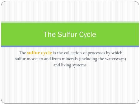 The Sulfur Cycle The sulfur cycle is the collection of processes by which sulfur moves to and from minerals (including the waterways) and living systems.