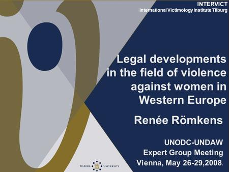 INTERVICT International Victimology Institute Tilburg Legal developments in the field of violence against women in Western Europe Renée Römkens UNODC-UNDAW.