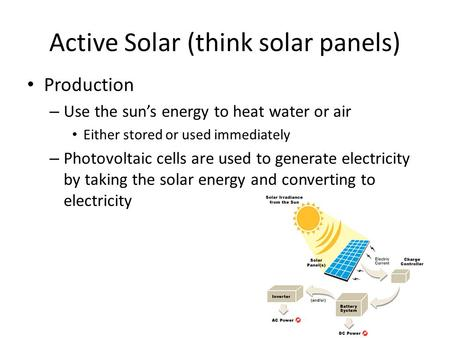 Active Solar (think solar panels) Production – Use the sun's energy to heat water or air Either stored or used immediately – Photovoltaic cells are used.