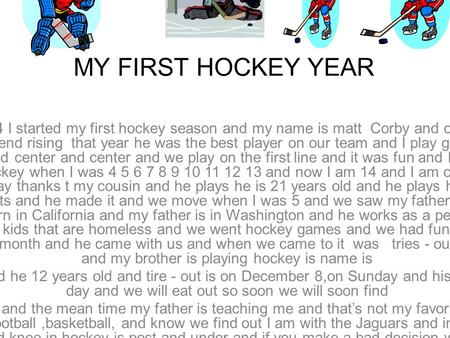 MY FIRST HOCKEY YEAR When I was 4 I started my first hockey season and my name is matt Corby and one of my best friend is jack end rising that year he.