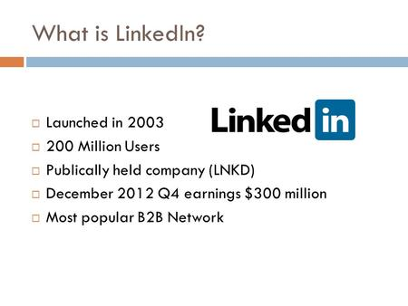 What is LinkedIn?  Launched in 2003  200 Million Users  Publically held company (LNKD)  December 2012 Q4 earnings $300 million  Most popular B2B Network.