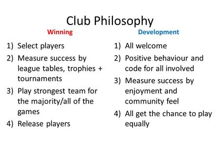 Club Philosophy Winning 1)Select players 2)Measure success by league tables, trophies + tournaments 3)Play strongest team for the majority/all of the games.