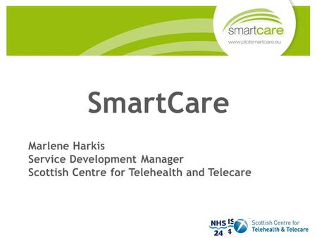SmartCare Marlene Harkis Service Development Manager Scottish Centre for Telehealth and Telecare.