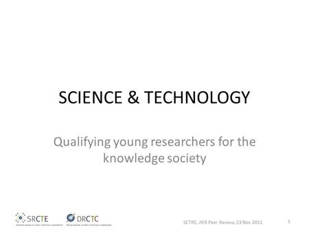 SCIENCE & TECHNOLOGY Qualifying young researchers for the knowledge society SCTRE, AER Peer Review, 23 Nov 2011 1.