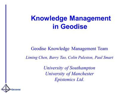 Knowledge Management in Geodise Geodise Knowledge Management Team Liming Chen, Barry Tao, Colin Puleston, Paul Smart University of Southampton University.