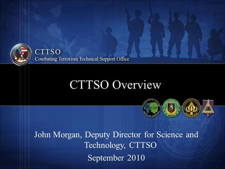 CTTSO Overview John Morgan, Deputy Director for Science and Technology, CTTSO September 2010.