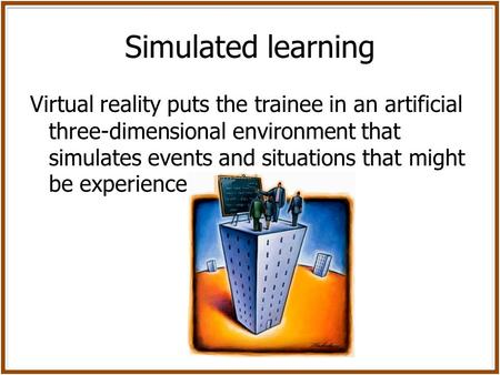 Simulated learning Virtual reality puts the trainee in an artificial three-dimensional environment that simulates events and situations that might be experienced.