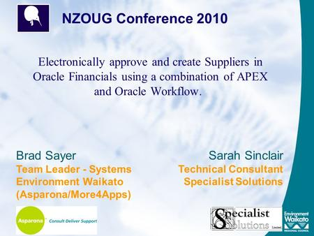 Electronically approve and create Suppliers in Oracle Financials using a combination of APEX and Oracle Workflow. NZOUG Conference 2010 Brad Sayer Team.