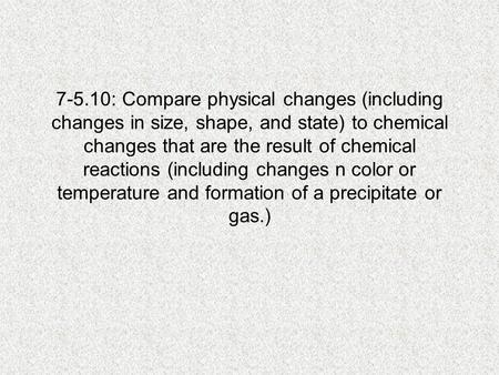 7-5.10: Compare physical changes (including changes in size, shape, and state) to chemical changes that are the result of chemical reactions (including.
