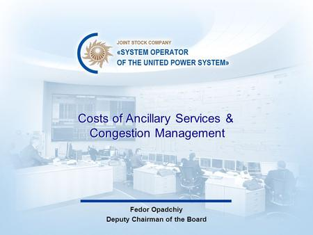 Costs of Ancillary Services & Congestion Management Fedor Opadchiy Deputy Chairman of the Board.