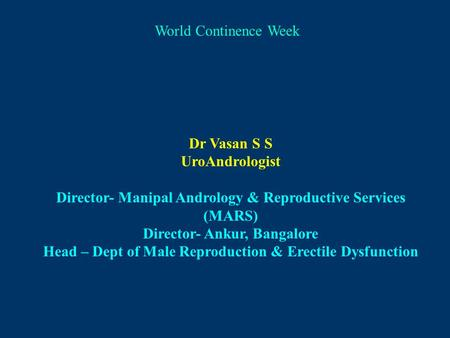 <strong>World</strong> Continence Week Dr Vasan S S UroAndrologist Director- Manipal Andrology & Reproductive Services (MARS) Director- Ankur, Bangalore Head – Dept of.