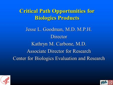Critical Path Opportunities for Biologics Products Jesse L. Goodman, M.D. M.P.H. Director Kathryn M. Carbone, M.D. Associate Director for Research Center.