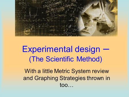 Experimental design – (The Scientific Method)