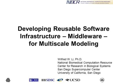 Developing Reusable Software Infrastructure – Middleware – for Multiscale Modeling Wilfred W. Li, Ph.D. National Biomedical Computation Resource Center.