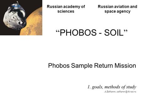 """ PHOBOS - SOIL "" Phobos Sample Return Mission 1. goals, methods of study A.Zakharov, Russian academy of sciences Russian aviation."