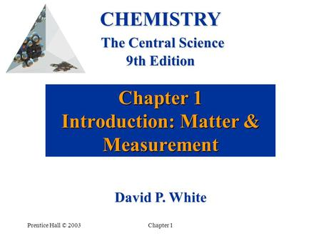 Prentice Hall © 2003Chapter 1 Chapter 1 Introduction: Matter & Measurement CHEMISTRY The Central Science 9th Edition David P. White.