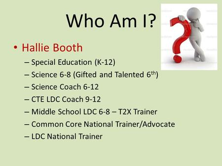 Who Am I? Hallie Booth – Special Education (K-12) – Science 6-8 (Gifted and Talented 6 th ) – Science Coach 6-12 – CTE LDC Coach 9-12 – Middle School LDC.