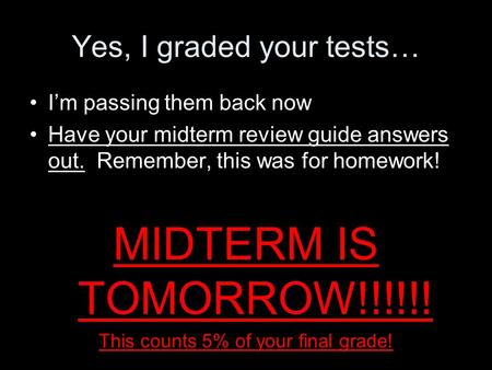 Yes, I graded your tests… I'm passing them back now Have your midterm review guide answers out. Remember, this was for homework! MIDTERM IS TOMORROW!!!!!!